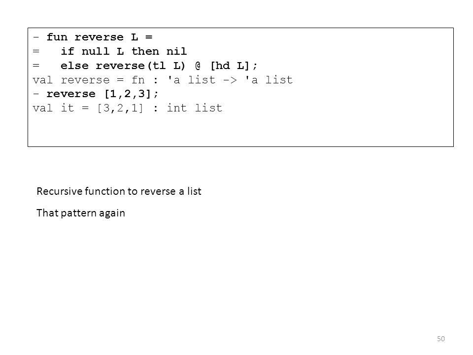 - fun reverse L = = if null L then nil = else reverse(tl L) @ [hd L]; val reverse = fn : a list -> a list - reverse [1,2,3]; val it = [3,2,1] : int list